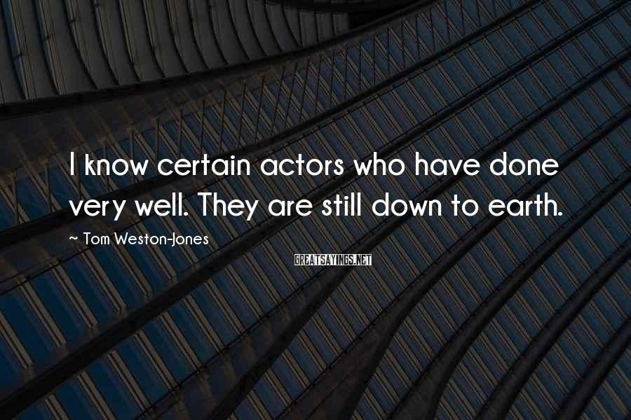 Tom Weston-Jones Sayings: I know certain actors who have done very well. They are still down to earth.