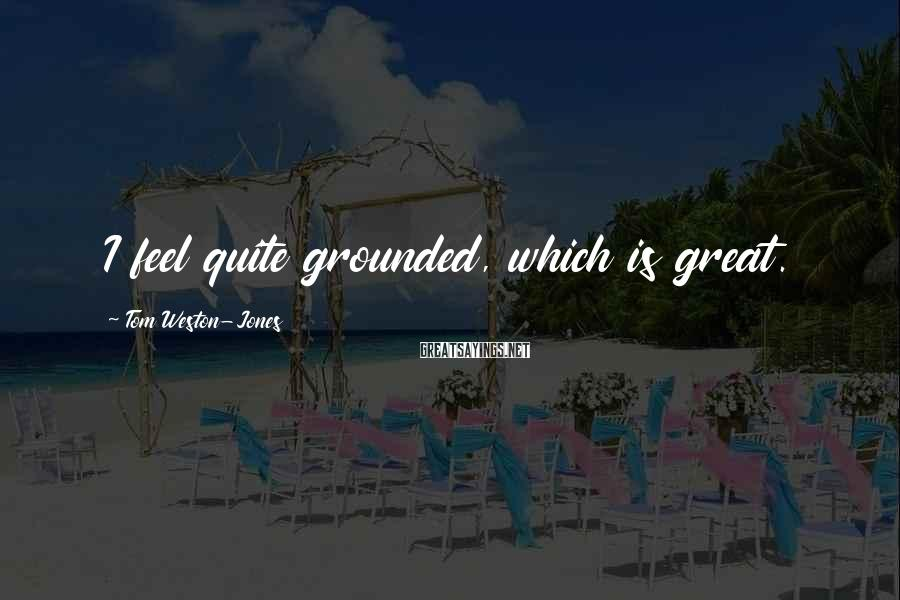 Tom Weston-Jones Sayings: I feel quite grounded, which is great.