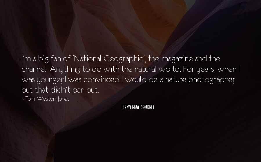 Tom Weston-Jones Sayings: I'm a big fan of 'National Geographic', the magazine and the channel. Anything to do