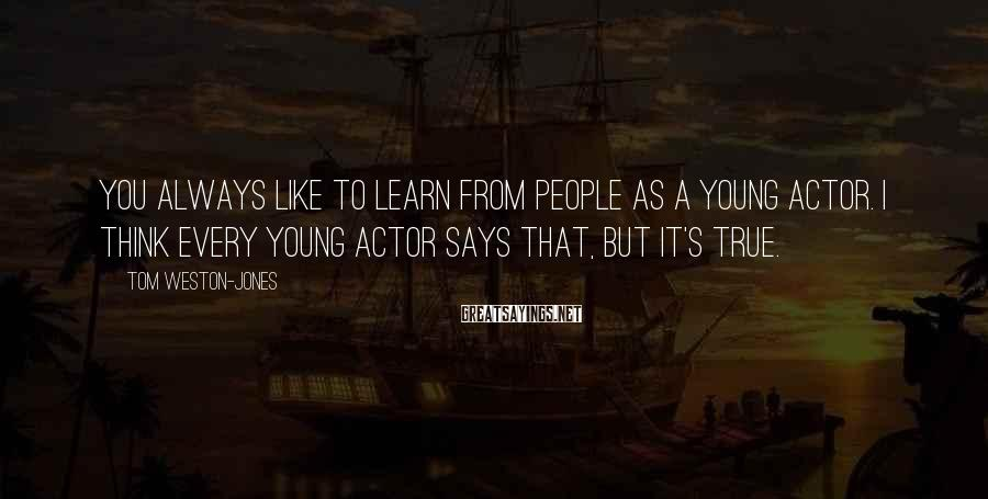 Tom Weston-Jones Sayings: You always like to learn from people as a young actor. I think every young