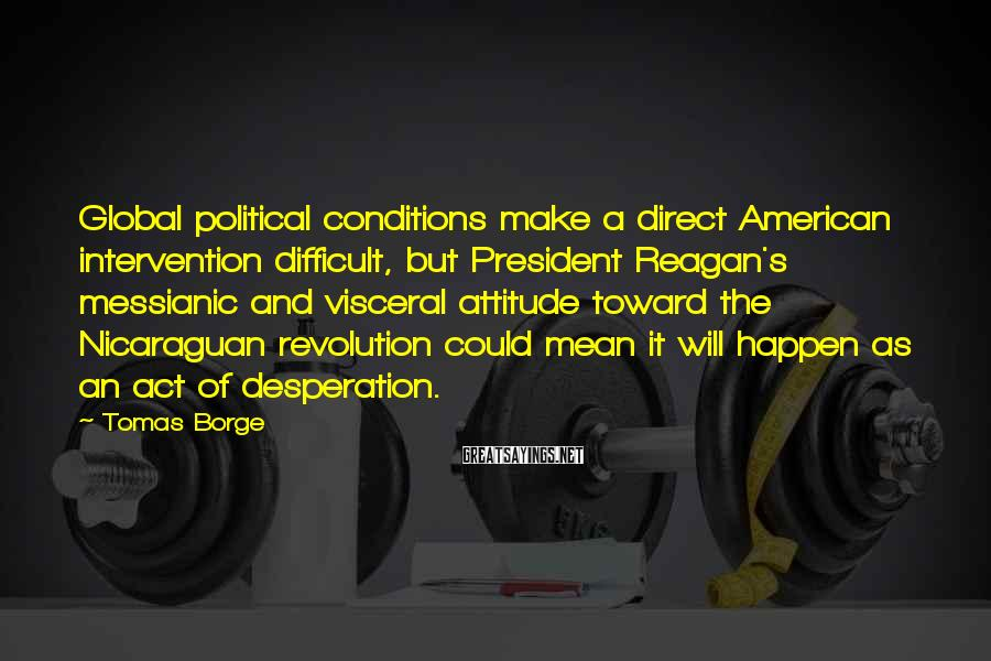 Tomas Borge Sayings: Global political conditions make a direct American intervention difficult, but President Reagan's messianic and visceral
