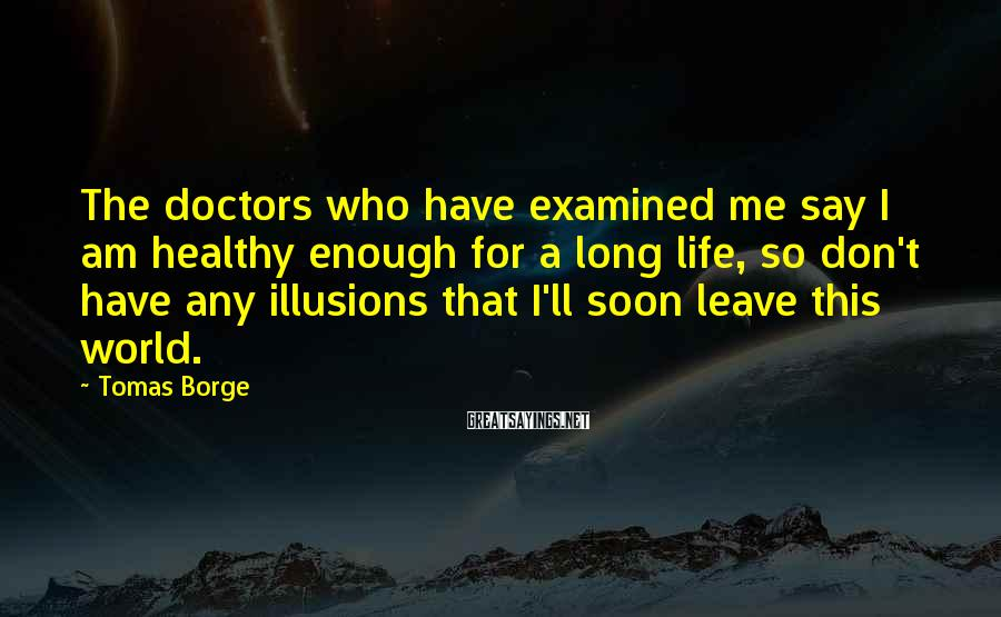 Tomas Borge Sayings: The doctors who have examined me say I am healthy enough for a long life,