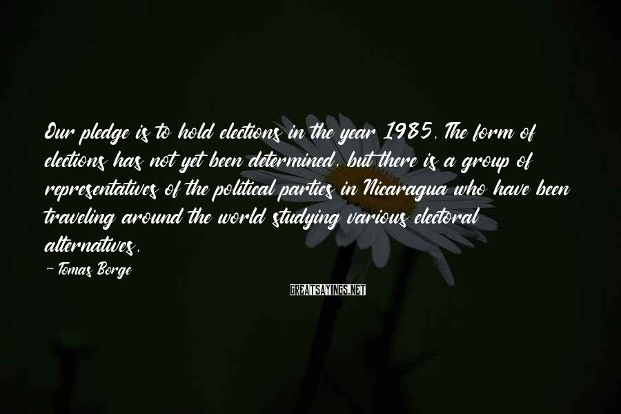 Tomas Borge Sayings: Our pledge is to hold elections in the year 1985. The form of elections has