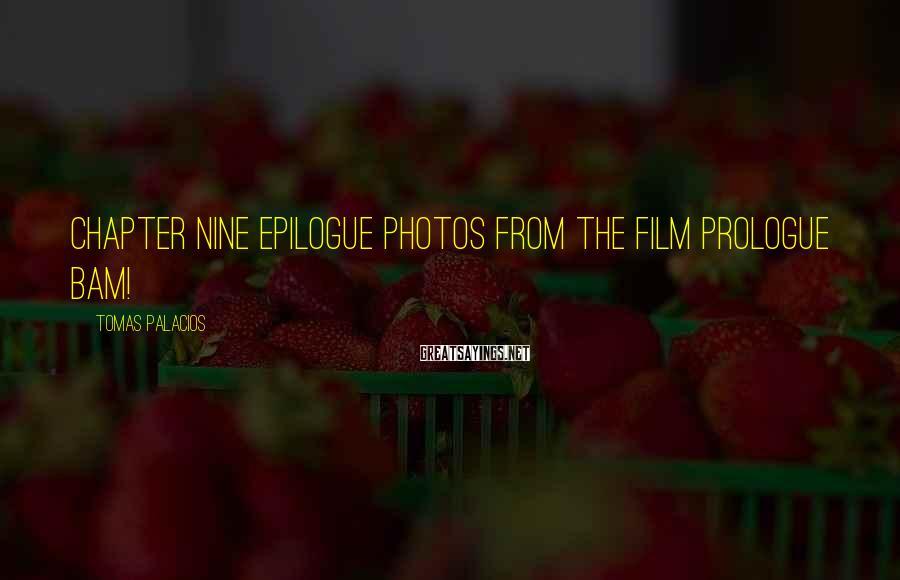 Tomas Palacios Sayings: Chapter Nine Epilogue Photos from the Film PROLOGUE BAM!