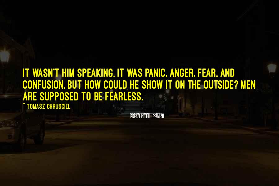 Tomasz Chrusciel Sayings: It wasn't him speaking. It was panic, anger, fear, and confusion. But how could he