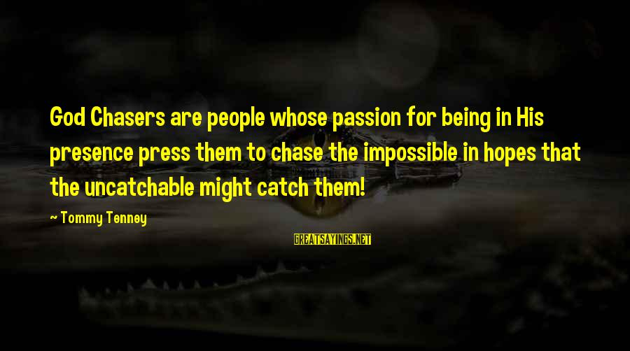 Tommy Tenney Sayings By Tommy Tenney: God Chasers are people whose passion for being in His presence press them to chase