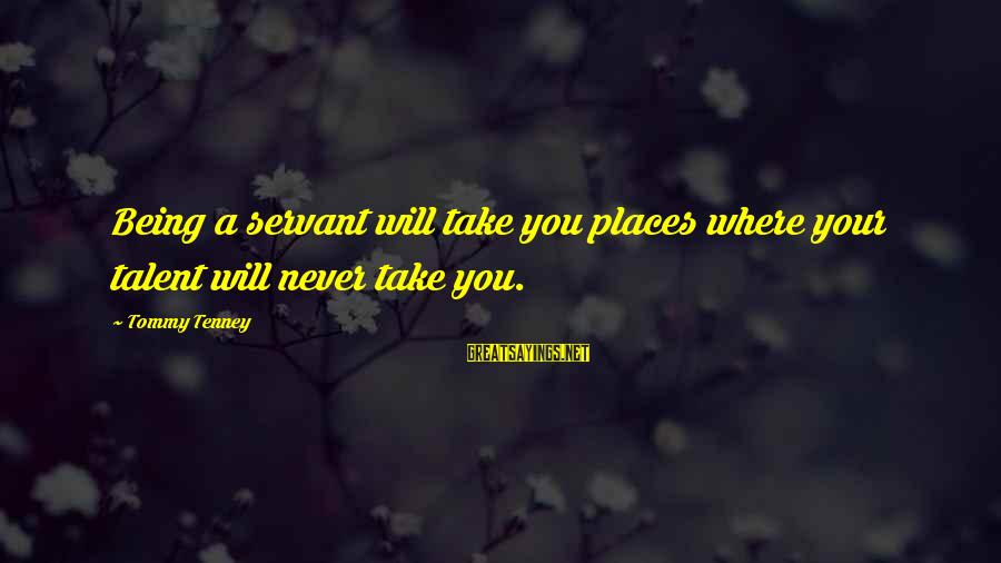 Tommy Tenney Sayings By Tommy Tenney: Being a servant will take you places where your talent will never take you.
