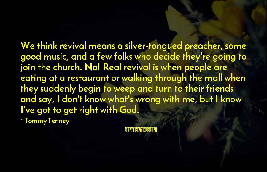 Tommy Tenney Sayings By Tommy Tenney: We think revival means a silver-tongued preacher, some good music, and a few folks who