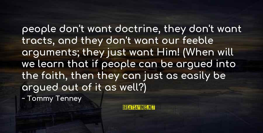 Tommy Tenney Sayings By Tommy Tenney: people don't want doctrine, they don't want tracts, and they don't want our feeble arguments;