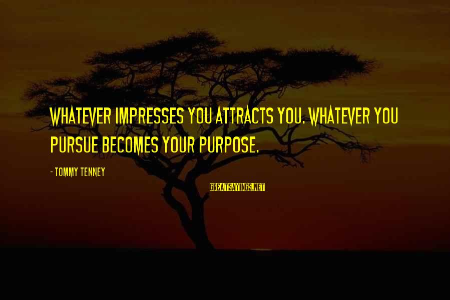 Tommy Tenney Sayings By Tommy Tenney: Whatever impresses you attracts you. Whatever you pursue becomes your purpose.