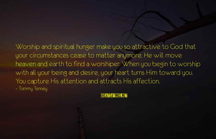 Tommy Tenney Sayings By Tommy Tenney: Worship and spiritual hunger make you so attractive to God that your circumstances cease to
