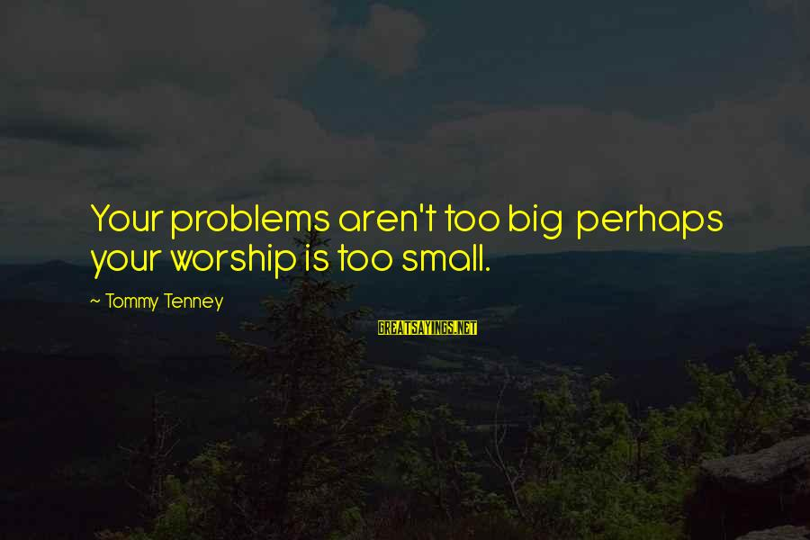 Tommy Tenney Sayings By Tommy Tenney: Your problems aren't too big perhaps your worship is too small.