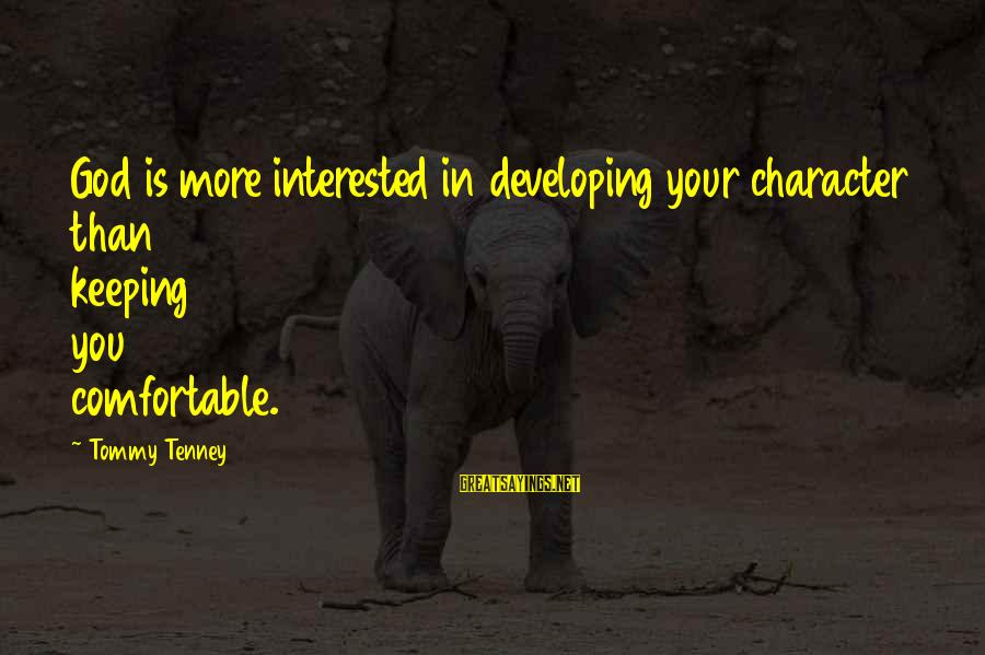 Tommy Tenney Sayings By Tommy Tenney: God is more interested in developing your character than keeping you comfortable.
