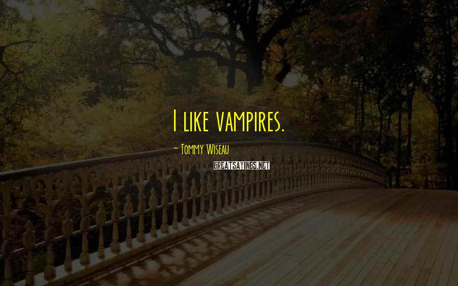 Tommy Wiseau Sayings: I like vampires.