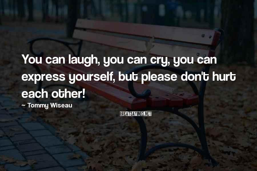Tommy Wiseau Sayings: You can laugh, you can cry, you can express yourself, but please don't hurt each