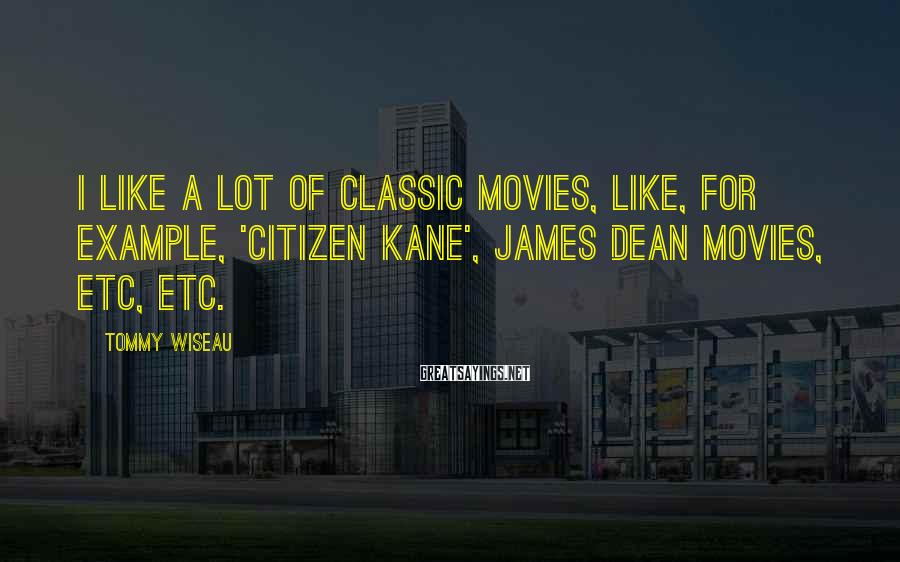 Tommy Wiseau Sayings: I like a lot of classic movies, like, for example, 'Citizen Kane', James Dean movies,