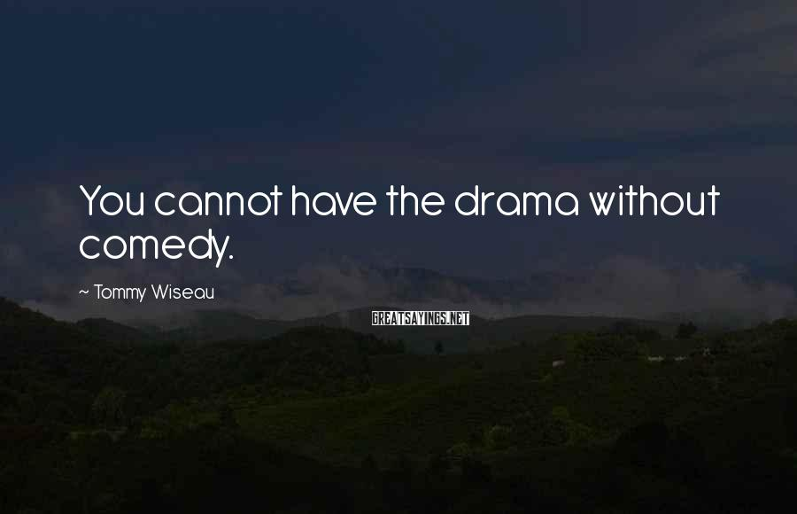 Tommy Wiseau Sayings: You cannot have the drama without comedy.