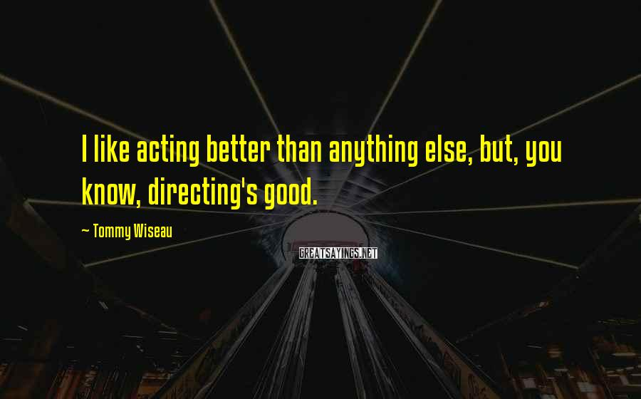 Tommy Wiseau Sayings: I like acting better than anything else, but, you know, directing's good.