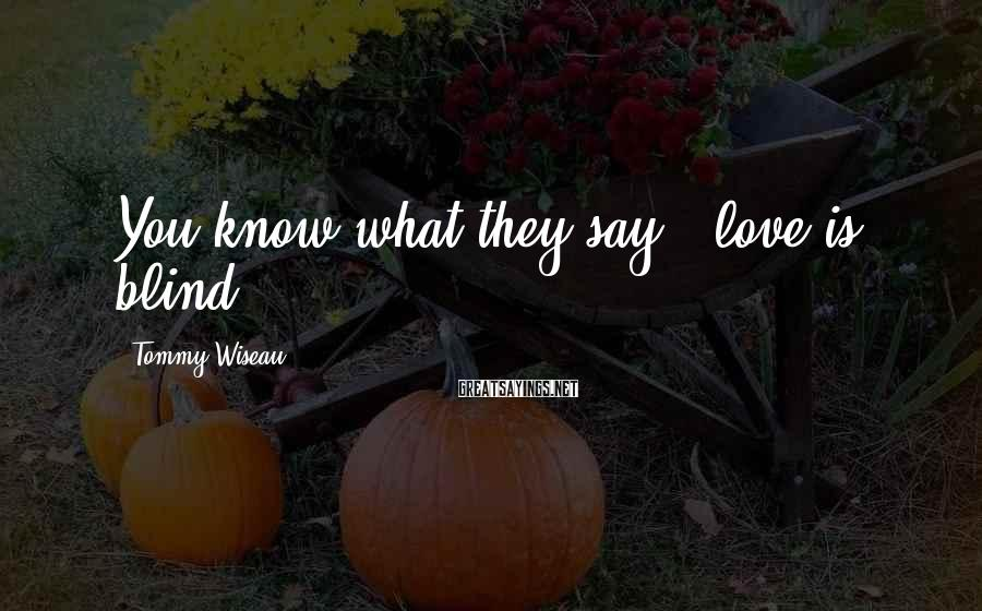 Tommy Wiseau Sayings: You know what they say - love is blind,