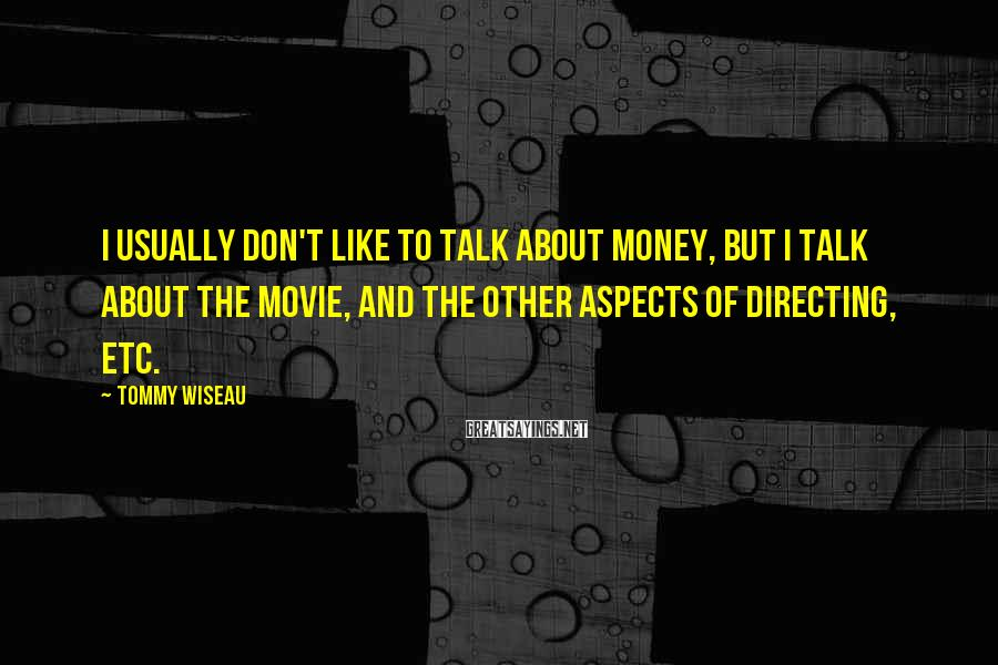 Tommy Wiseau Sayings: I usually don't like to talk about money, but I talk about the movie, and