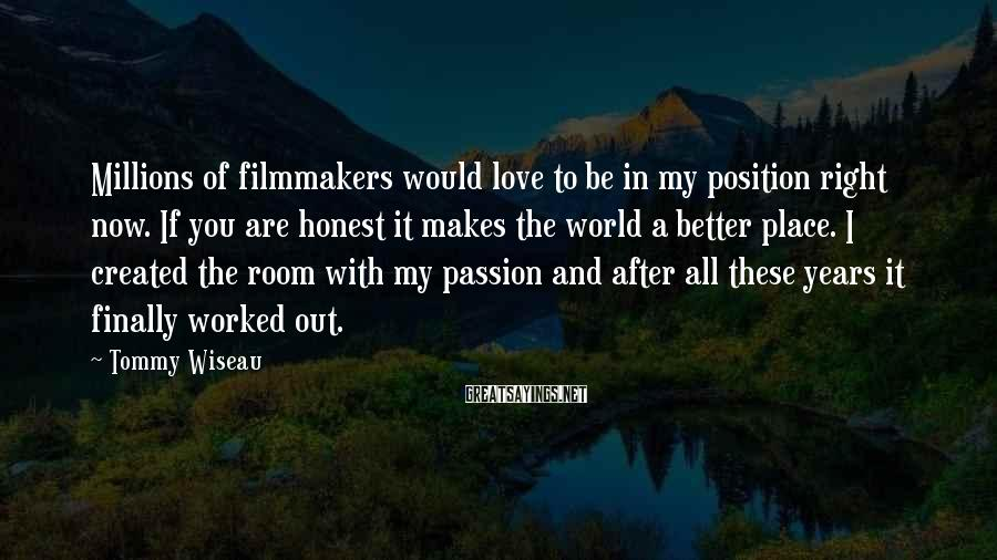 Tommy Wiseau Sayings: Millions of filmmakers would love to be in my position right now. If you are