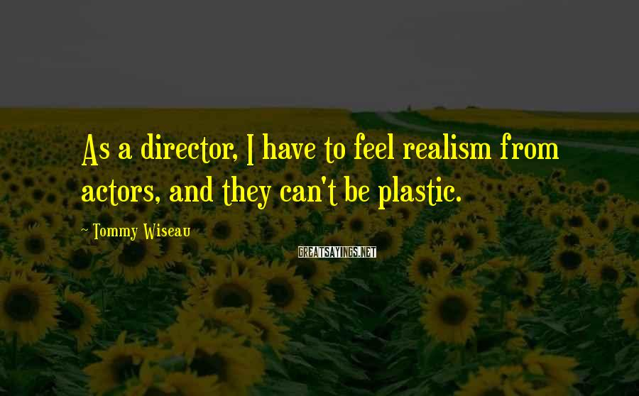 Tommy Wiseau Sayings: As a director, I have to feel realism from actors, and they can't be plastic.