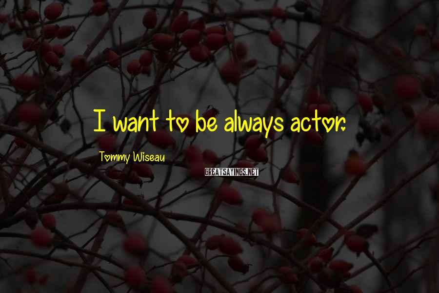 Tommy Wiseau Sayings: I want to be always actor.