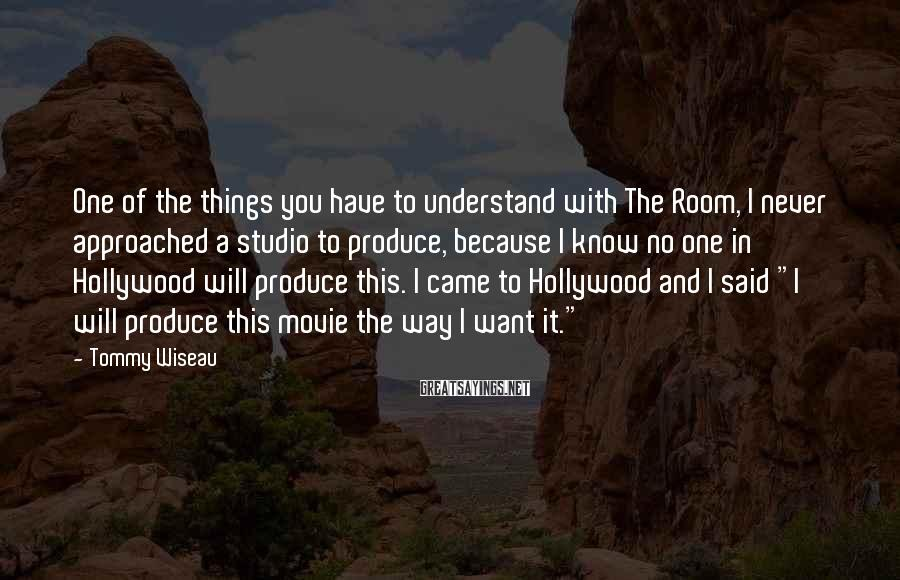 Tommy Wiseau Sayings: One of the things you have to understand with The Room, I never approached a