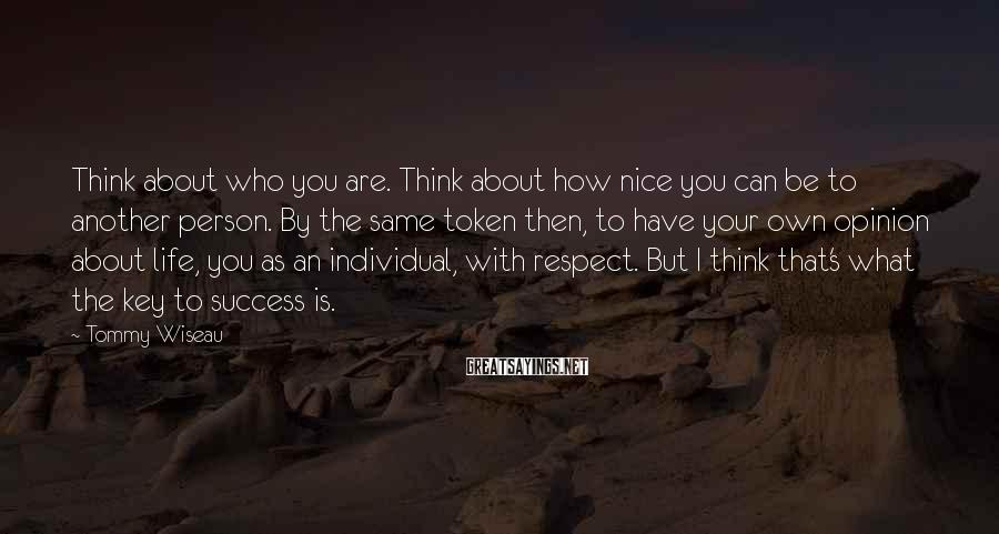 Tommy Wiseau Sayings: Think about who you are. Think about how nice you can be to another person.