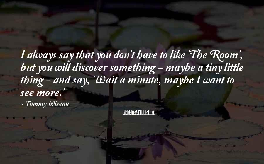 Tommy Wiseau Sayings: I always say that you don't have to like 'The Room', but you will discover