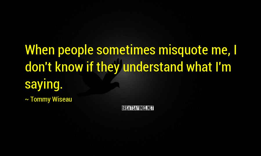 Tommy Wiseau Sayings: When people sometimes misquote me, I don't know if they understand what I'm saying.