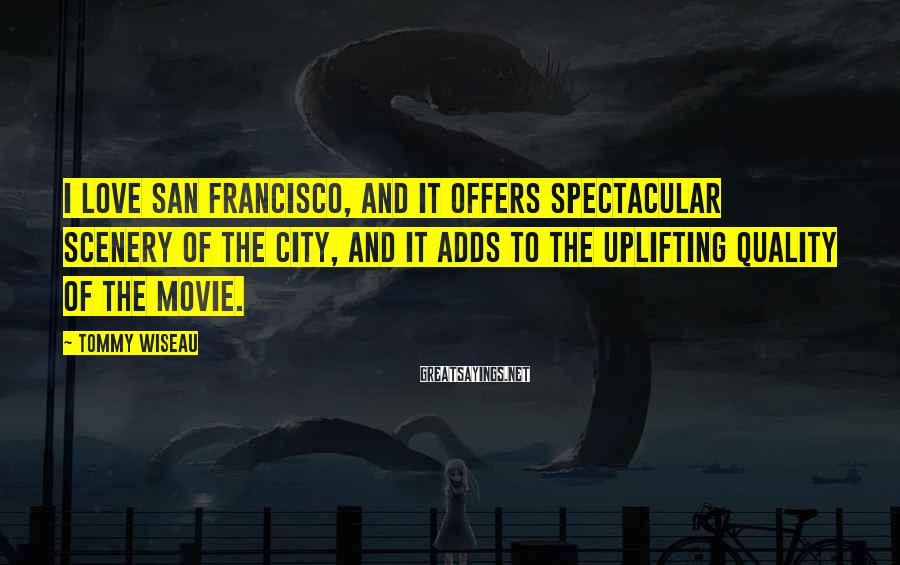 Tommy Wiseau Sayings: I love San Francisco, and it offers spectacular scenery of the city, and it adds