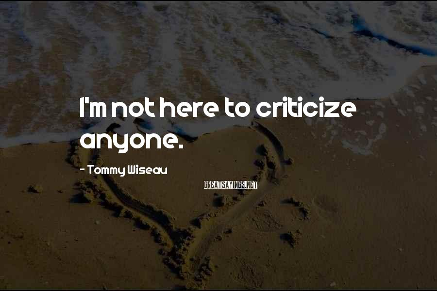 Tommy Wiseau Sayings: I'm not here to criticize anyone.