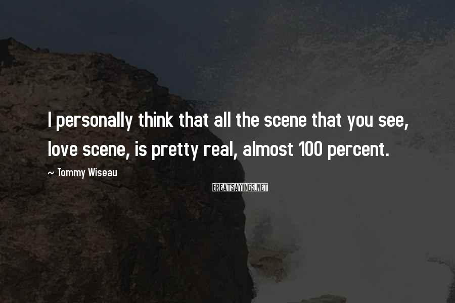 Tommy Wiseau Sayings: I personally think that all the scene that you see, love scene, is pretty real,
