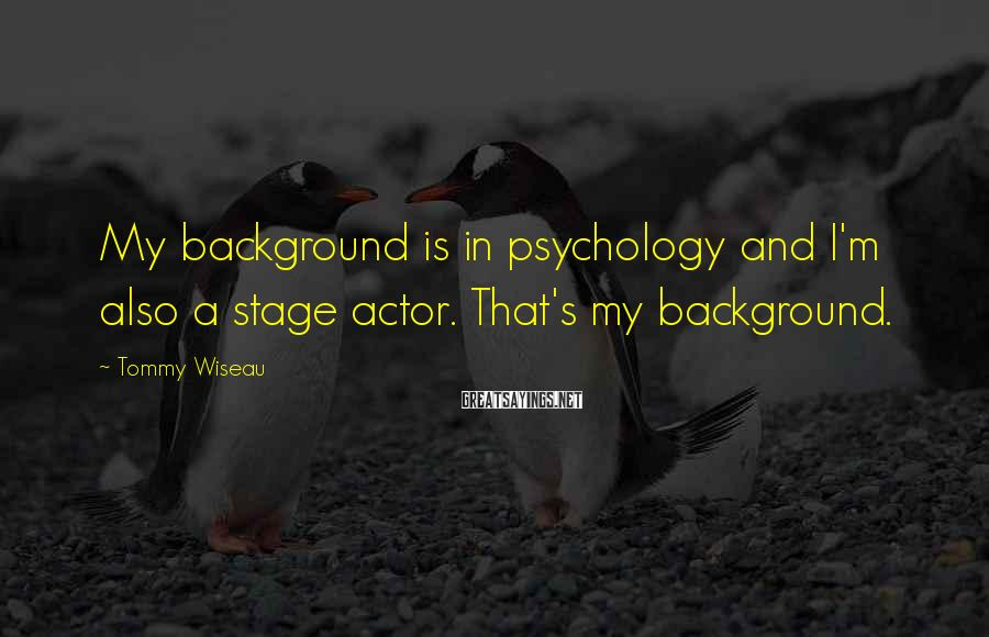 Tommy Wiseau Sayings: My background is in psychology and I'm also a stage actor. That's my background.