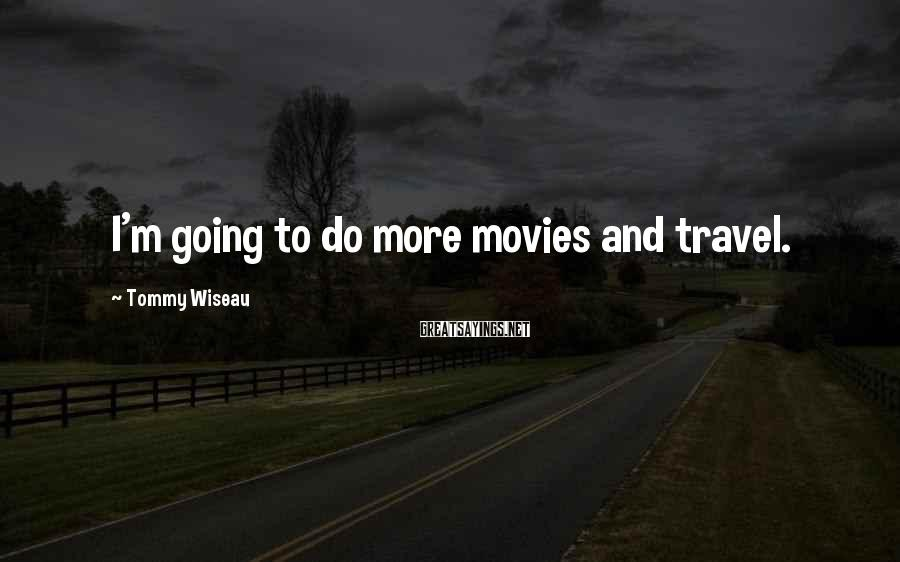 Tommy Wiseau Sayings: I'm going to do more movies and travel.