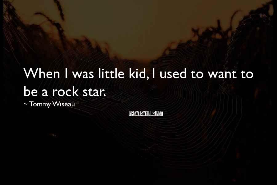Tommy Wiseau Sayings: When I was little kid, I used to want to be a rock star.