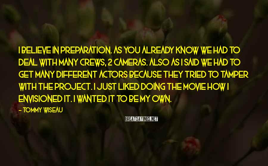 Tommy Wiseau Sayings: I believe in preparation. As you already know we had to deal with many crews,