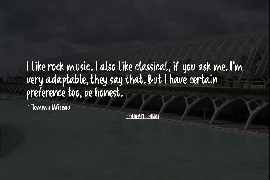 Tommy Wiseau Sayings: I like rock music. I also like classical, if you ask me. I'm very adaptable,