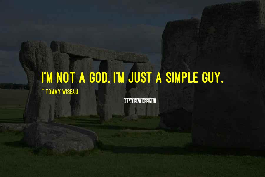 Tommy Wiseau Sayings: I'm not a god, I'm just a simple guy.