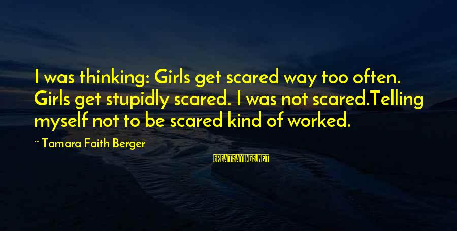 Tomtits Sayings By Tamara Faith Berger: I was thinking: Girls get scared way too often. Girls get stupidly scared. I was