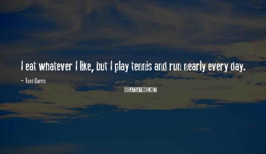 Toni Garrn Sayings: I eat whatever I like, but I play tennis and run nearly every day.
