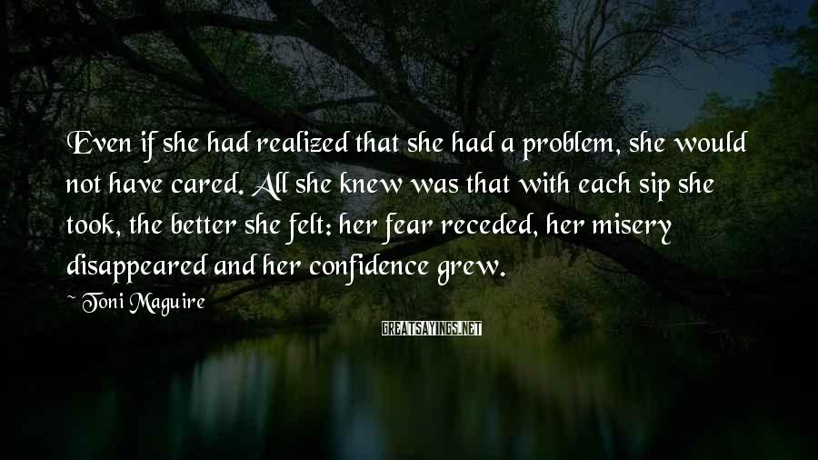 Toni Maguire Sayings: Even if she had realized that she had a problem, she would not have cared.