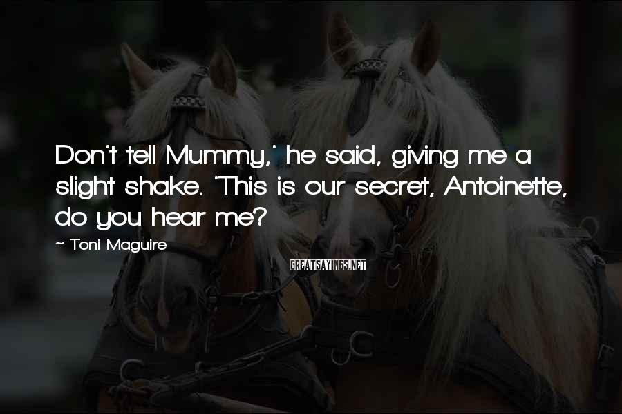 Toni Maguire Sayings: Don't tell Mummy,' he said, giving me a slight shake. 'This is our secret, Antoinette,