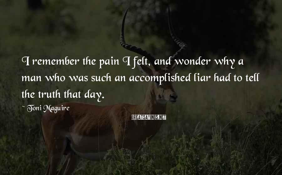 Toni Maguire Sayings: I remember the pain I felt, and wonder why a man who was such an