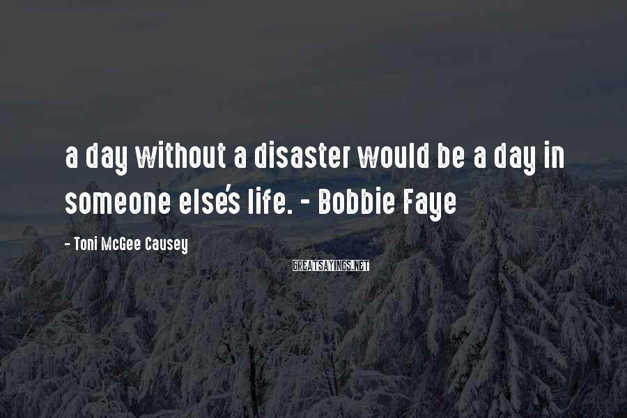 Toni McGee Causey Sayings: a day without a disaster would be a day in someone else's life. - Bobbie