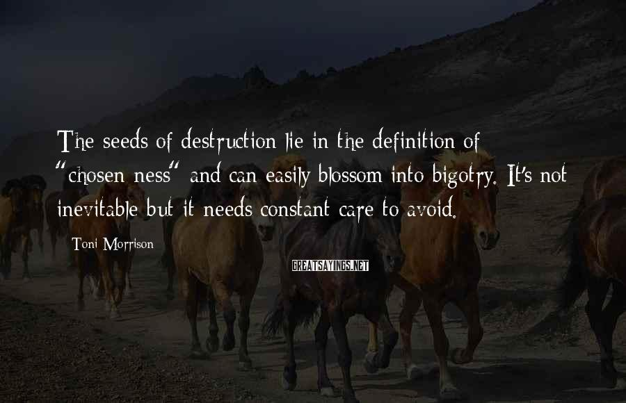 """Toni Morrison Sayings: The seeds of destruction lie in the definition of """"chosen-ness"""" and can easily blossom into"""