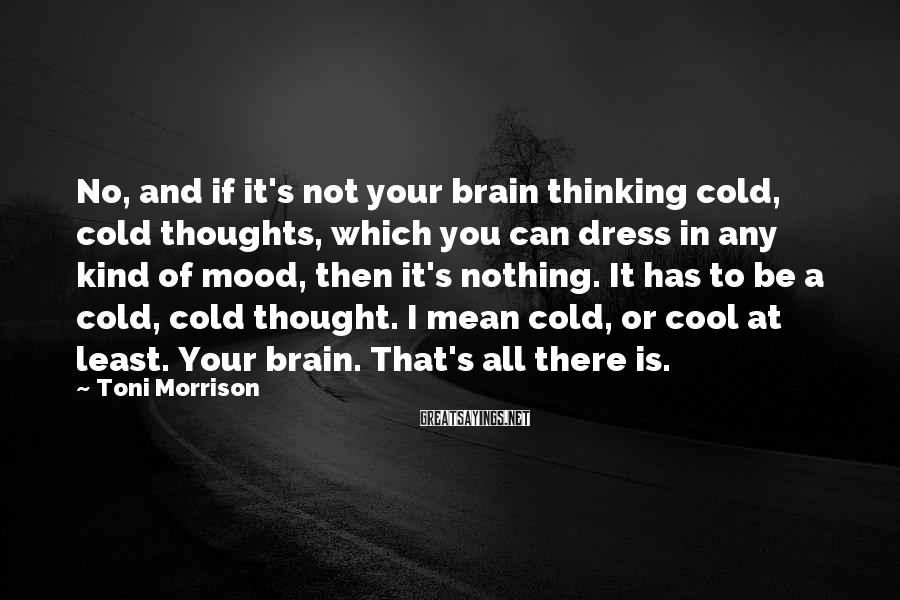 Toni Morrison Sayings: No, and if it's not your brain thinking cold, cold thoughts, which you can dress