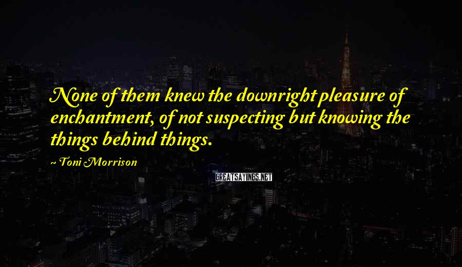 Toni Morrison Sayings: None of them knew the downright pleasure of enchantment, of not suspecting but knowing the