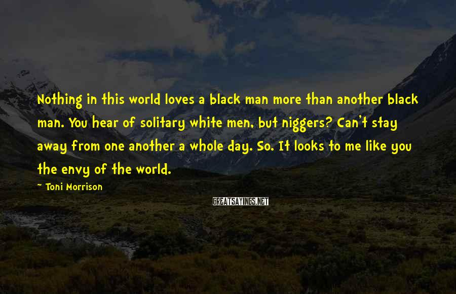 Toni Morrison Sayings: Nothing in this world loves a black man more than another black man. You hear